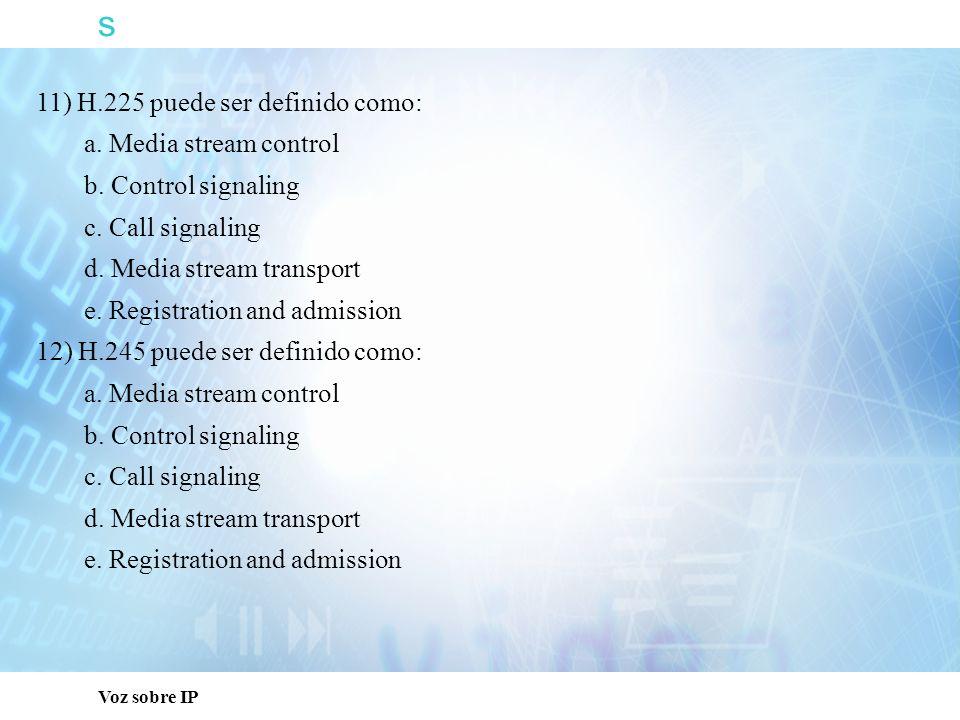 s 11) H.225 puede ser definido como: a. Media stream control