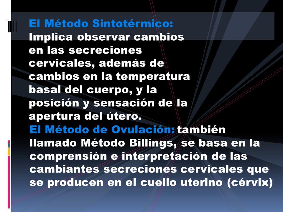 El Método Sintotérmico: Implica observar cambios en las secreciones cervicales, además de cambios en la temperatura basal del cuerpo, y la posición y sensación de la apertura del útero.