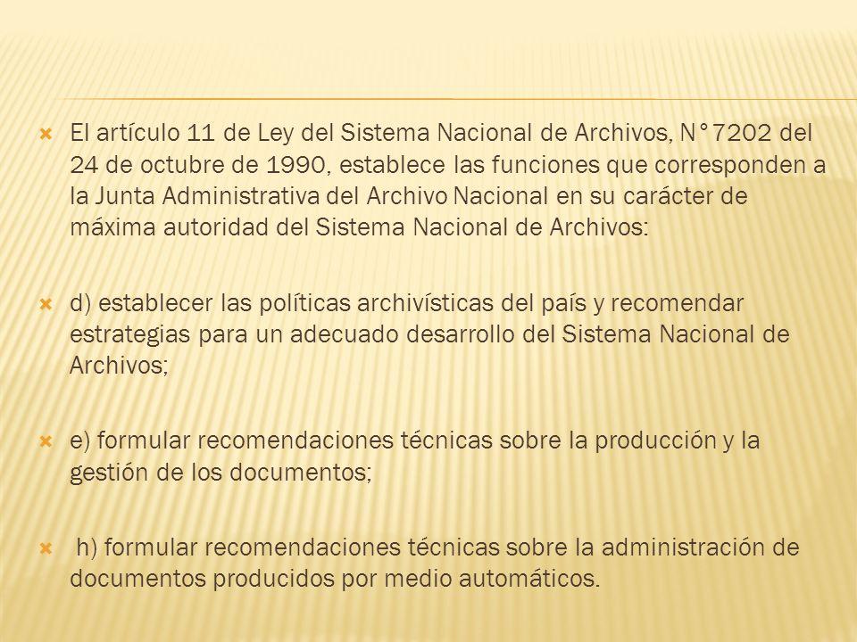 El artículo 11 de Ley del Sistema Nacional de Archivos, N°7202 del 24 de octubre de 1990, establece las funciones que corresponden a la Junta Administrativa del Archivo Nacional en su carácter de máxima autoridad del Sistema Nacional de Archivos: