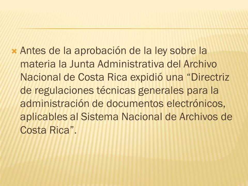 Antes de la aprobación de la ley sobre la materia la Junta Administrativa del Archivo Nacional de Costa Rica expidió una Directriz de regulaciones técnicas generales para la administración de documentos electrónicos, aplicables al Sistema Nacional de Archivos de Costa Rica .