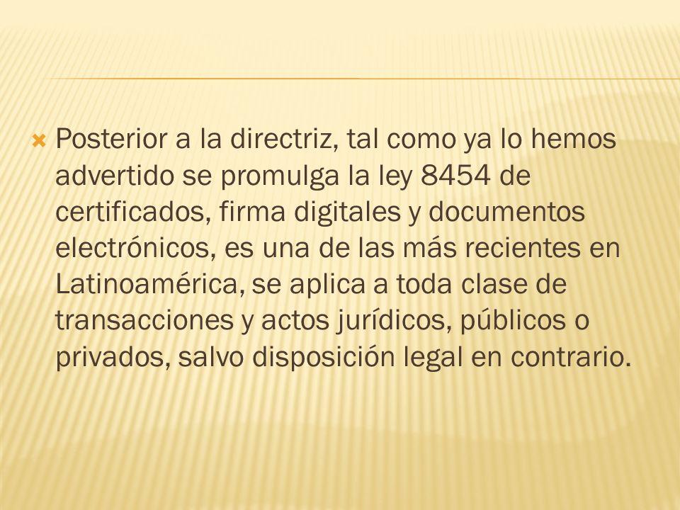 Posterior a la directriz, tal como ya lo hemos advertido se promulga la ley 8454 de certificados, firma digitales y documentos electrónicos, es una de las más recientes en Latinoamérica, se aplica a toda clase de transacciones y actos jurídicos, públicos o privados, salvo disposición legal en contrario.