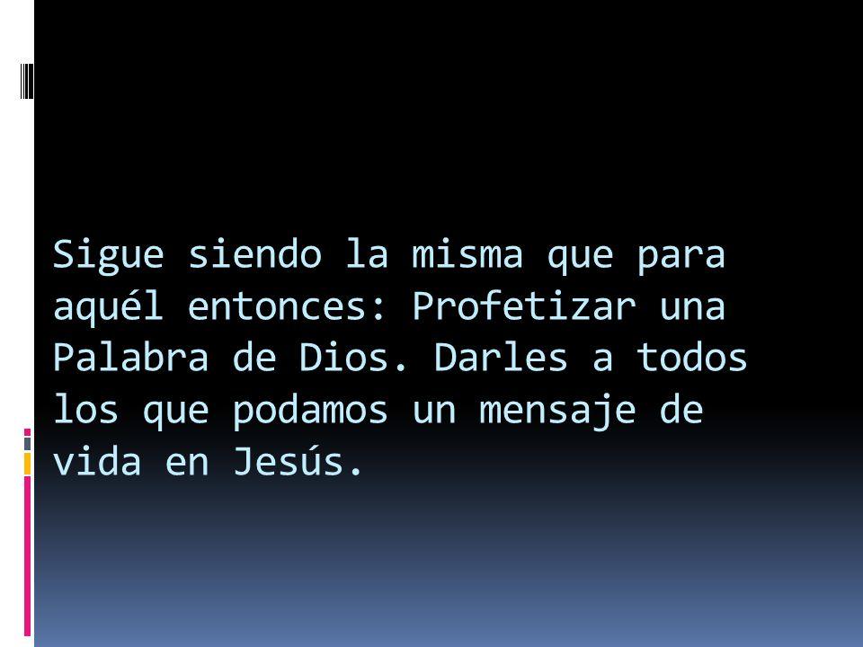 Sigue siendo la misma que para aquél entonces: Profetizar una Palabra de Dios.