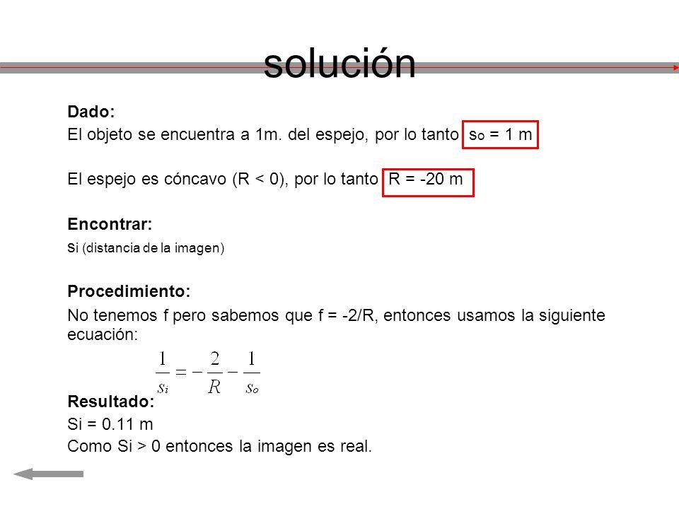 solución Dado: El objeto se encuentra a 1m. del espejo, por lo tanto so = 1 m. El espejo es cóncavo (R < 0), por lo tanto R = -20 m.