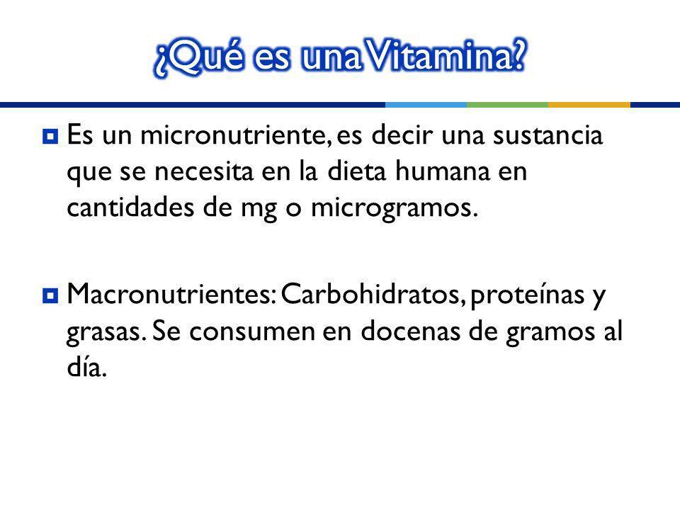 ¿Qué es una Vitamina Es un micronutriente, es decir una sustancia que se necesita en la dieta humana en cantidades de mg o microgramos.
