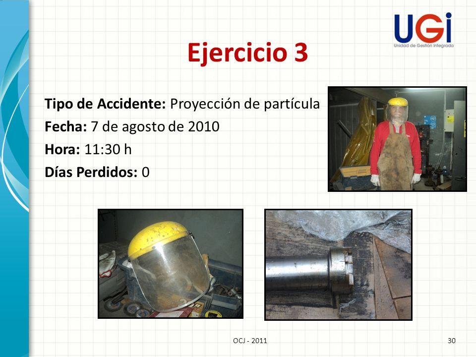 Ejercicio 3 Tipo de Accidente: Proyección de partícula Fecha: 7 de agosto de 2010 Hora: 11:30 h Días Perdidos: 0