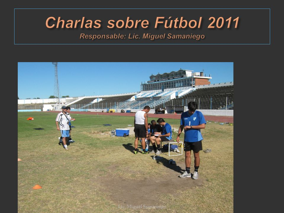 Charlas sobre Fútbol 2011 Responsable: Lic. Miguel Samaniego