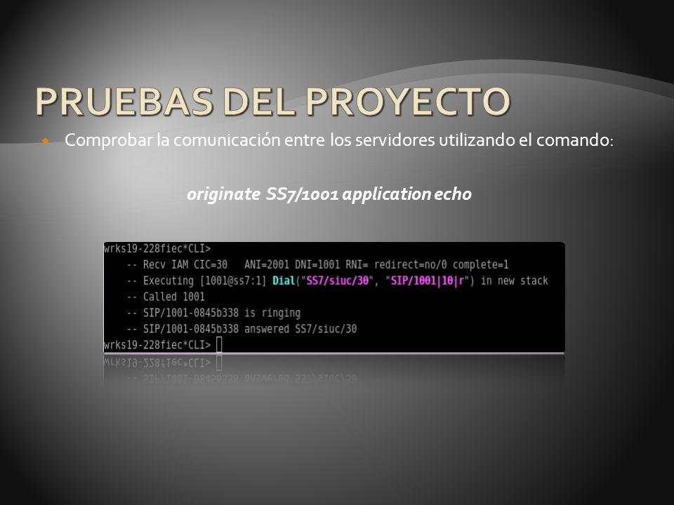 PRUEBAS DEL PROYECTO Comprobar la comunicación entre los servidores utilizando el comando: originate SS7/1001 application echo.