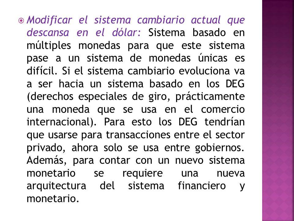Modificar el sistema cambiario actual que descansa en el dólar: Sistema basado en múltiples monedas para que este sistema pase a un sistema de monedas únicas es difícil.