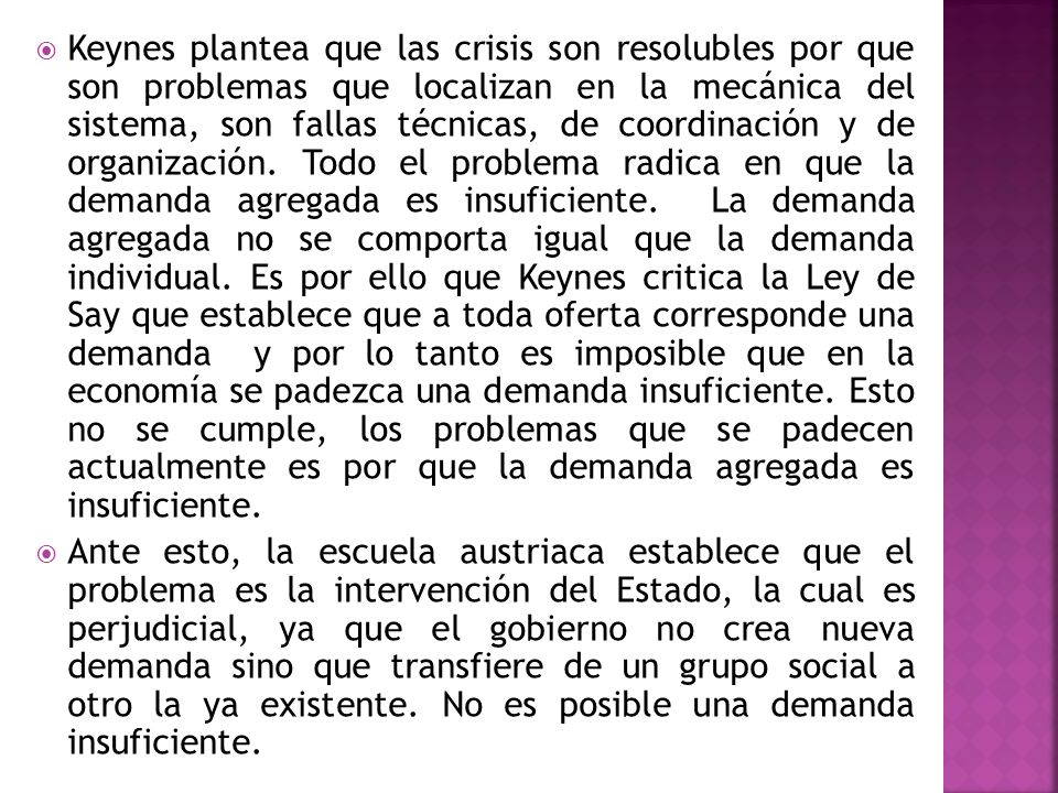 Keynes plantea que las crisis son resolubles por que son problemas que localizan en la mecánica del sistema, son fallas técnicas, de coordinación y de organización. Todo el problema radica en que la demanda agregada es insuficiente. La demanda agregada no se comporta igual que la demanda individual. Es por ello que Keynes critica la Ley de Say que establece que a toda oferta corresponde una demanda y por lo tanto es imposible que en la economía se padezca una demanda insuficiente. Esto no se cumple, los problemas que se padecen actualmente es por que la demanda agregada es insuficiente.