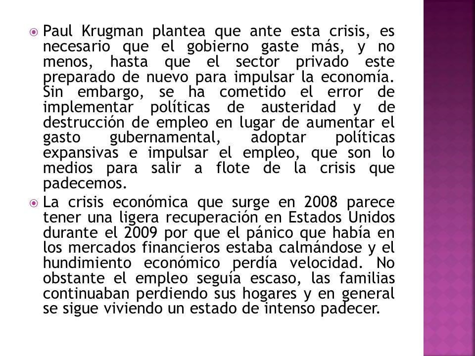 Paul Krugman plantea que ante esta crisis, es necesario que el gobierno gaste más, y no menos, hasta que el sector privado este preparado de nuevo para impulsar la economía. Sin embargo, se ha cometido el error de implementar políticas de austeridad y de destrucción de empleo en lugar de aumentar el gasto gubernamental, adoptar políticas expansivas e impulsar el empleo, que son lo medios para salir a flote de la crisis que padecemos.