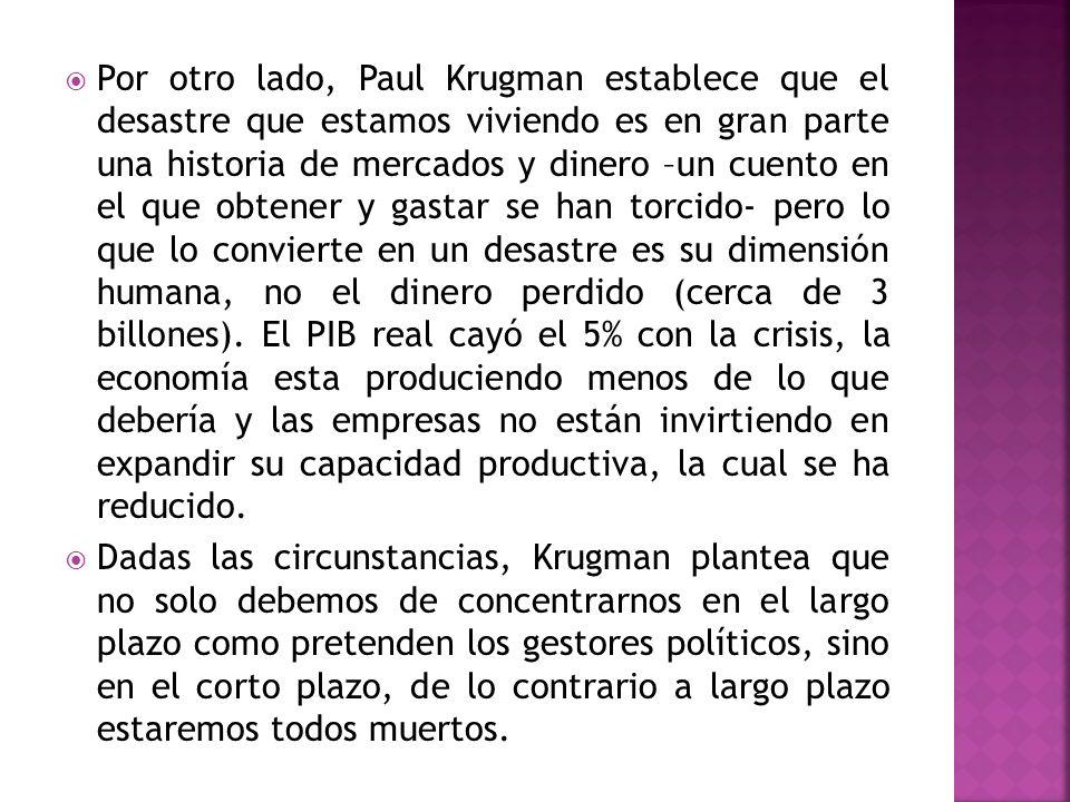 Por otro lado, Paul Krugman establece que el desastre que estamos viviendo es en gran parte una historia de mercados y dinero –un cuento en el que obtener y gastar se han torcido- pero lo que lo convierte en un desastre es su dimensión humana, no el dinero perdido (cerca de 3 billones). El PIB real cayó el 5% con la crisis, la economía esta produciendo menos de lo que debería y las empresas no están invirtiendo en expandir su capacidad productiva, la cual se ha reducido.