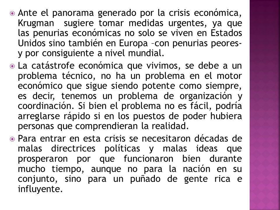 Ante el panorama generado por la crisis económica, Krugman sugiere tomar medidas urgentes, ya que las penurias económicas no solo se viven en Estados Unidos sino también en Europa –con penurias peores- y por consiguiente a nivel mundial.