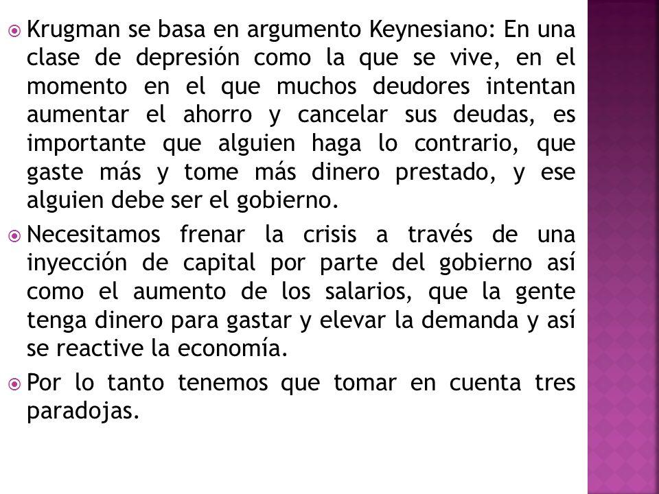 Krugman se basa en argumento Keynesiano: En una clase de depresión como la que se vive, en el momento en el que muchos deudores intentan aumentar el ahorro y cancelar sus deudas, es importante que alguien haga lo contrario, que gaste más y tome más dinero prestado, y ese alguien debe ser el gobierno.