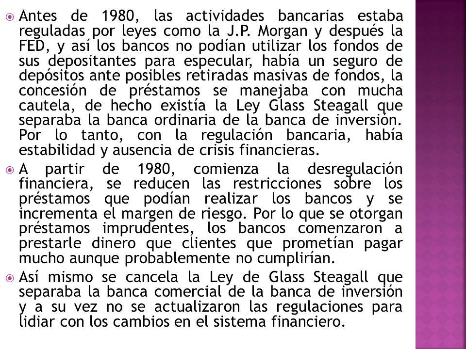 Antes de 1980, las actividades bancarias estaba reguladas por leyes como la J.P. Morgan y después la FED, y así los bancos no podían utilizar los fondos de sus depositantes para especular, había un seguro de depósitos ante posibles retiradas masivas de fondos, la concesión de préstamos se manejaba con mucha cautela, de hecho existía la Ley Glass Steagall que separaba la banca ordinaria de la banca de inversión. Por lo tanto, con la regulación bancaria, había estabilidad y ausencia de crisis financieras.