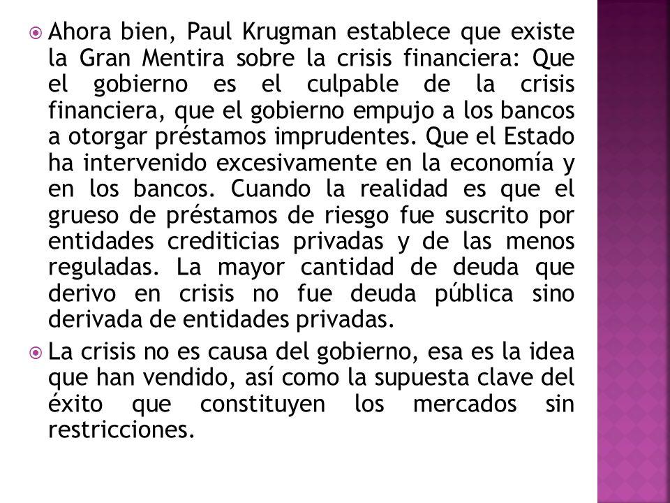 Ahora bien, Paul Krugman establece que existe la Gran Mentira sobre la crisis financiera: Que el gobierno es el culpable de la crisis financiera, que el gobierno empujo a los bancos a otorgar préstamos imprudentes. Que el Estado ha intervenido excesivamente en la economía y en los bancos. Cuando la realidad es que el grueso de préstamos de riesgo fue suscrito por entidades crediticias privadas y de las menos reguladas. La mayor cantidad de deuda que derivo en crisis no fue deuda pública sino derivada de entidades privadas.