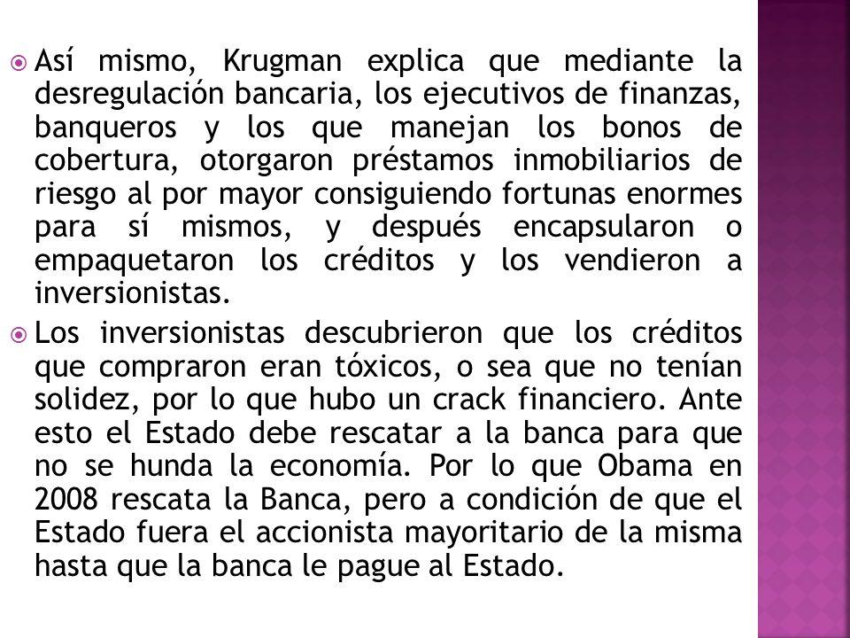 Así mismo, Krugman explica que mediante la desregulación bancaria, los ejecutivos de finanzas, banqueros y los que manejan los bonos de cobertura, otorgaron préstamos inmobiliarios de riesgo al por mayor consiguiendo fortunas enormes para sí mismos, y después encapsularon o empaquetaron los créditos y los vendieron a inversionistas.