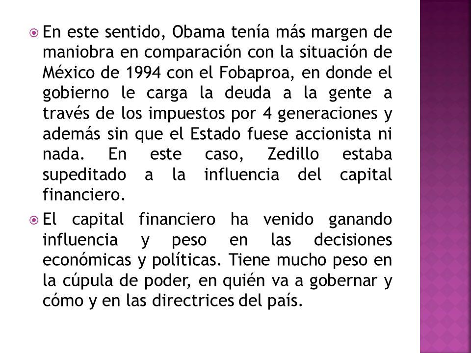 En este sentido, Obama tenía más margen de maniobra en comparación con la situación de México de 1994 con el Fobaproa, en donde el gobierno le carga la deuda a la gente a través de los impuestos por 4 generaciones y además sin que el Estado fuese accionista ni nada. En este caso, Zedillo estaba supeditado a la influencia del capital financiero.