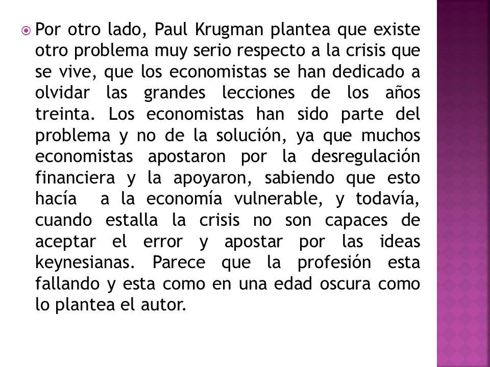 Por otro lado, Paul Krugman plantea que existe otro problema muy serio respecto a la crisis que se vive, que los economistas se han dedicado a olvidar las grandes lecciones de los años treinta.