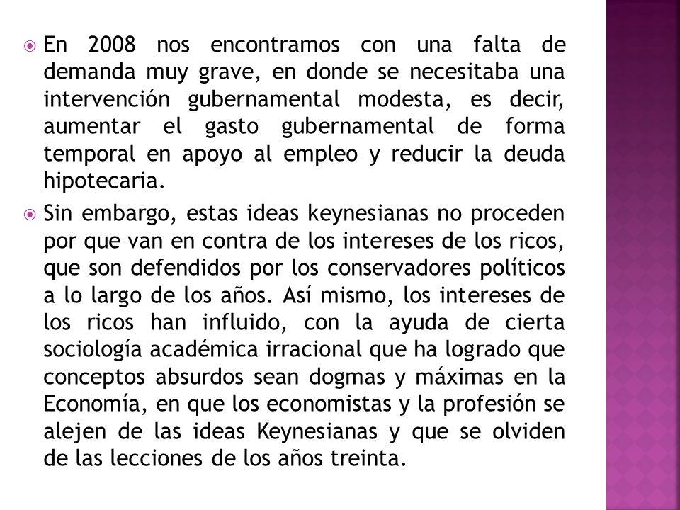 En 2008 nos encontramos con una falta de demanda muy grave, en donde se necesitaba una intervención gubernamental modesta, es decir, aumentar el gasto gubernamental de forma temporal en apoyo al empleo y reducir la deuda hipotecaria.