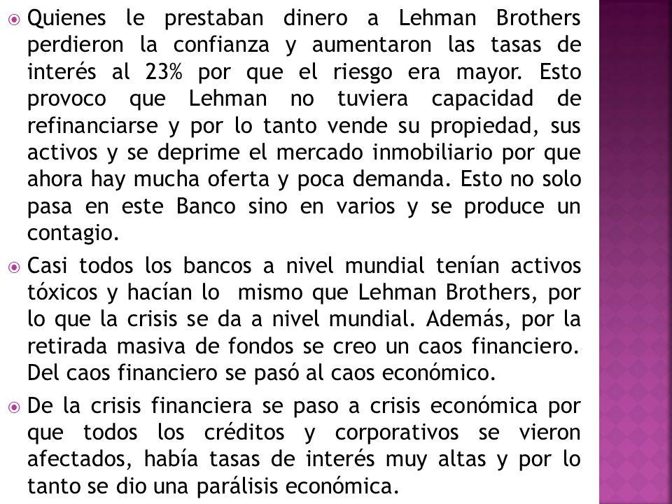 Quienes le prestaban dinero a Lehman Brothers perdieron la confianza y aumentaron las tasas de interés al 23% por que el riesgo era mayor. Esto provoco que Lehman no tuviera capacidad de refinanciarse y por lo tanto vende su propiedad, sus activos y se deprime el mercado inmobiliario por que ahora hay mucha oferta y poca demanda. Esto no solo pasa en este Banco sino en varios y se produce un contagio.