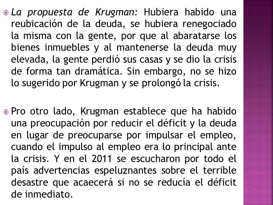 La propuesta de Krugman: Hubiera habido una reubicación de la deuda, se hubiera renegociado la misma con la gente, por que al abaratarse los bienes inmuebles y al mantenerse la deuda muy elevada, la gente perdió sus casas y se dio la crisis de forma tan dramática. Sin embargo, no se hizo lo sugerido por Krugman y se prolongó la crisis.