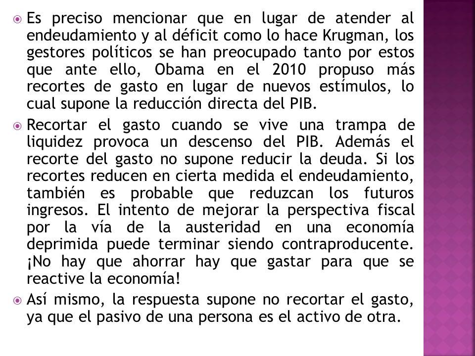 Es preciso mencionar que en lugar de atender al endeudamiento y al déficit como lo hace Krugman, los gestores políticos se han preocupado tanto por estos que ante ello, Obama en el 2010 propuso más recortes de gasto en lugar de nuevos estímulos, lo cual supone la reducción directa del PIB.