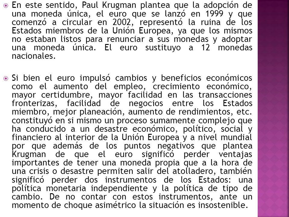 En este sentido, Paul Krugman plantea que la adopción de una moneda única, el euro que se lanzó en 1999 y que comenzó a circular en 2002, representó la ruina de los Estados miembros de la Unión Europea, ya que los mismos no estaban listos para renunciar a sus monedas y adoptar una moneda única. El euro sustituyo a 12 monedas nacionales.
