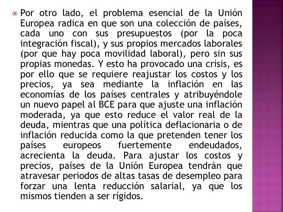 Por otro lado, el problema esencial de la Unión Europea radica en que son una colección de países, cada uno con sus presupuestos (por la poca integración fiscal), y sus propios mercados laborales (por que hay poca movilidad laboral), pero sin sus propias monedas.