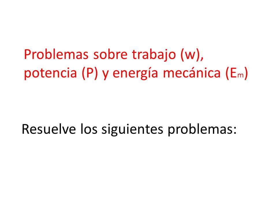 Problemas sobre trabajo (w), potencia (P) y energía mecánica (Em)
