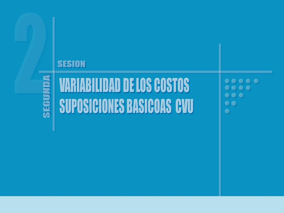 2 SESION VARIABILIDAD DE LOS COSTOS SUPOSICIONES BASICOAS CVU SEGUNDA
