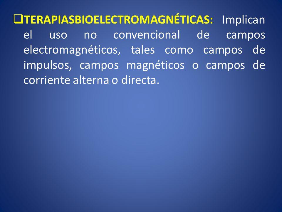 TERAPIASBIOELECTROMAGNÉTICAS: Implican el uso no convencional de campos electromagnéticos, tales como campos de impulsos, campos magnéticos o campos de corriente alterna o directa.