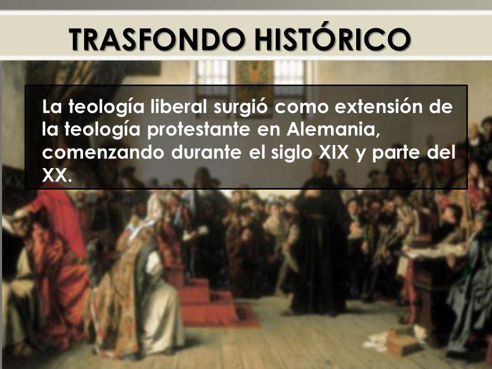TRASFONDO HISTÓRICO La teología liberal surgió como extensión de la teología protestante en Alemania, comenzando durante el siglo XIX y parte del XX.