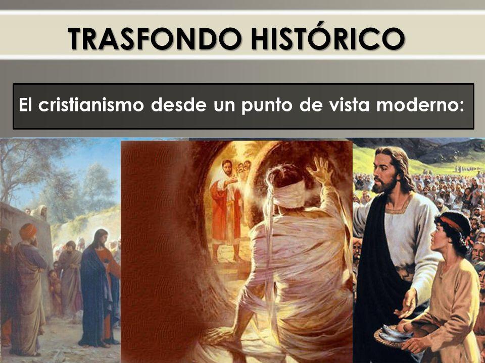 TRASFONDO HISTÓRICO El cristianismo desde un punto de vista moderno: