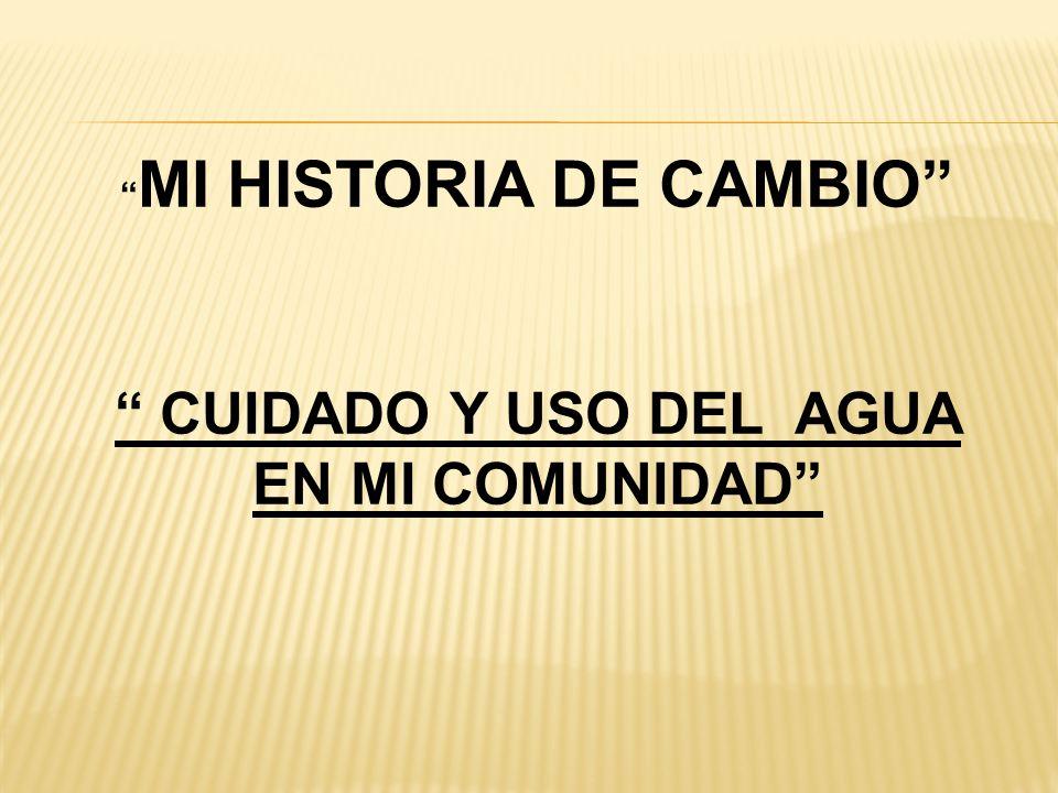 MI HISTORIA DE CAMBIO CUIDADO Y USO DEL AGUA EN MI COMUNIDAD