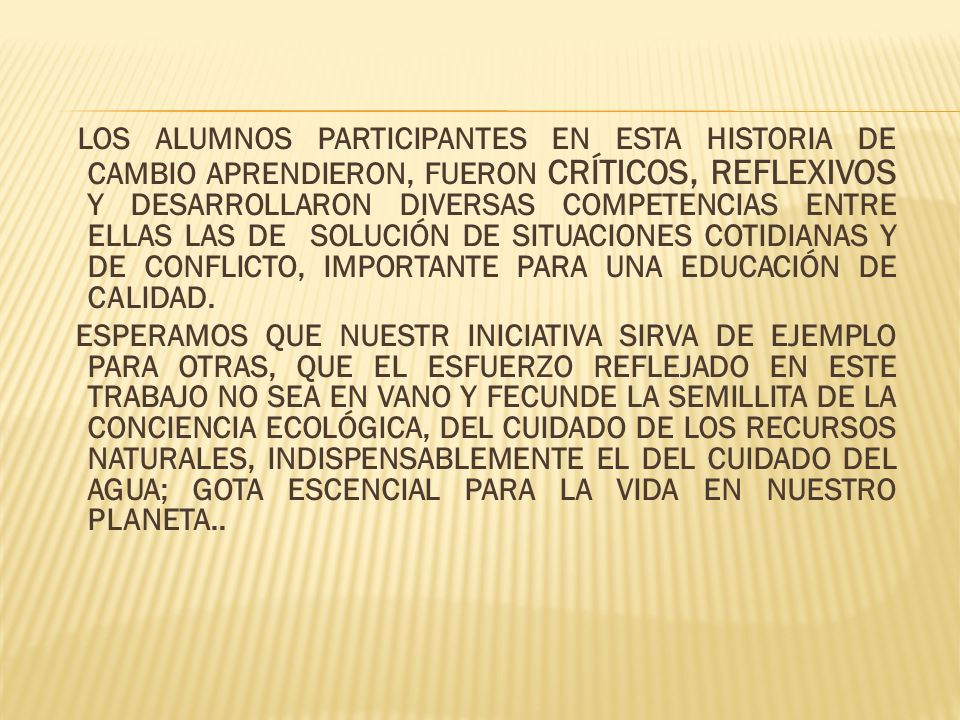 LOS ALUMNOS PARTICIPANTES EN ESTA HISTORIA DE CAMBIO APRENDIERON, FUERON CRÍTICOS, REFLEXIVOS Y DESARROLLARON DIVERSAS COMPETENCIAS ENTRE ELLAS LAS DE SOLUCIÓN DE SITUACIONES COTIDIANAS Y DE CONFLICTO, IMPORTANTE PARA UNA EDUCACIÓN DE CALIDAD.