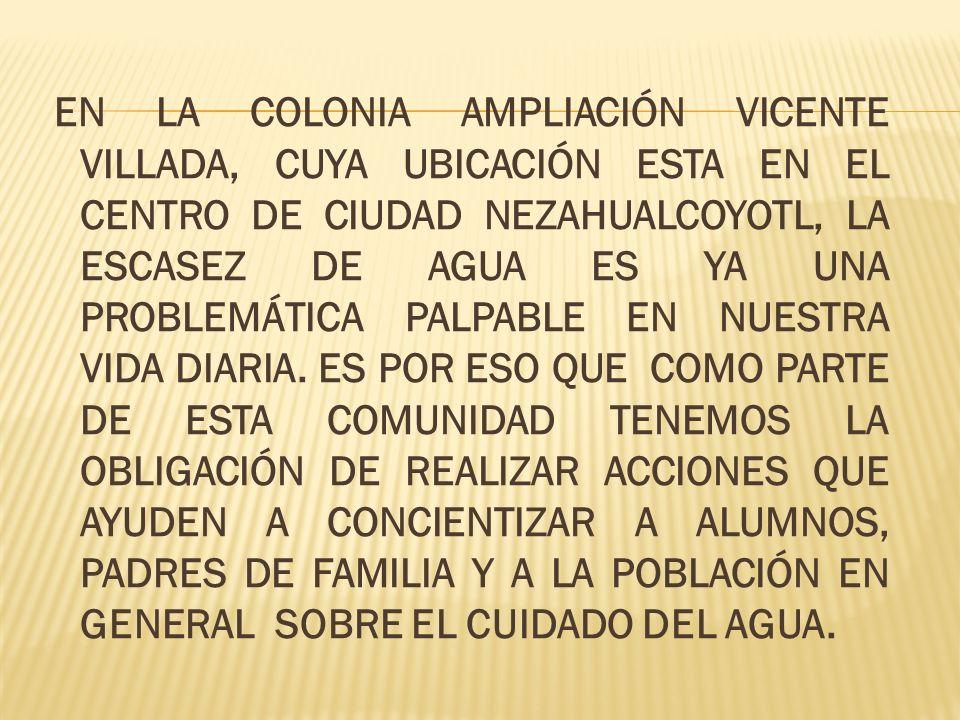 EN LA COLONIA AMPLIACIÓN VICENTE VILLADA, CUYA UBICACIÓN ESTA EN EL CENTRO DE CIUDAD NEZAHUALCOYOTL, LA ESCASEZ DE AGUA ES YA UNA PROBLEMÁTICA PALPABLE EN NUESTRA VIDA DIARIA.