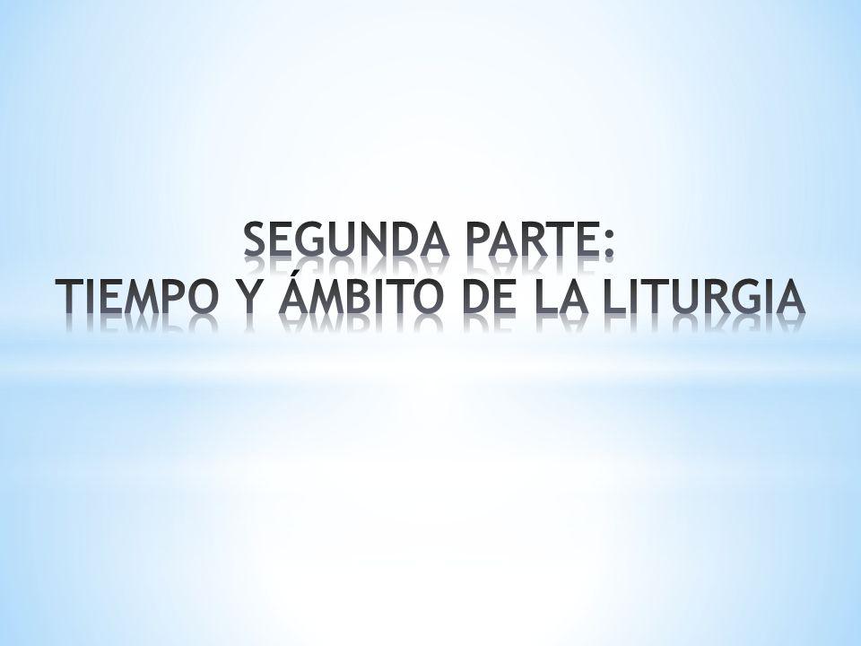 SEGUNDA PARTE: TIEMPO Y ÁMBITO DE LA LITURGIA