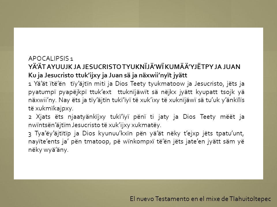 APOCALIPSIS 1 YÄ'ÄT AYUUJK JA JESUCRISTO TYUKNÏJÄ'WÏ KUMÄÄ'YJËTPY JA JUAN. Ku ja Jesucristo ttuk'ijxy ja Juan sä ja näxwii'nyït jyätt.