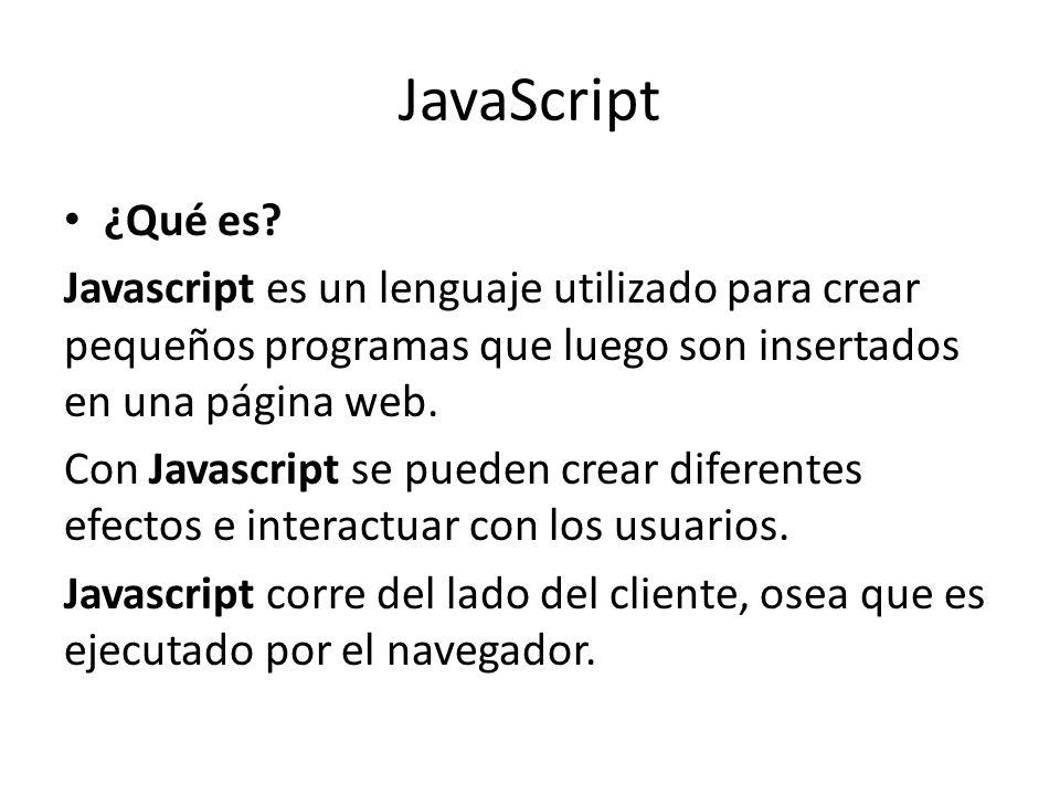 JavaScript ¿Qué es Javascript es un lenguaje utilizado para crear pequeños programas que luego son insertados en una página web.