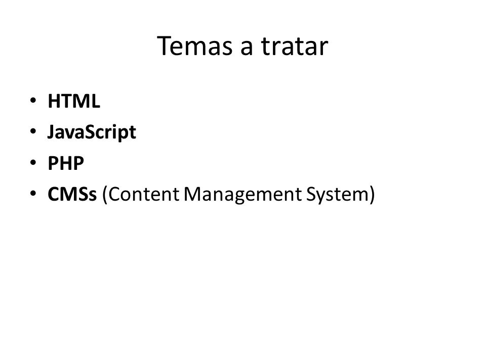 Temas a tratar HTML JavaScript PHP CMSs (Content Management System)