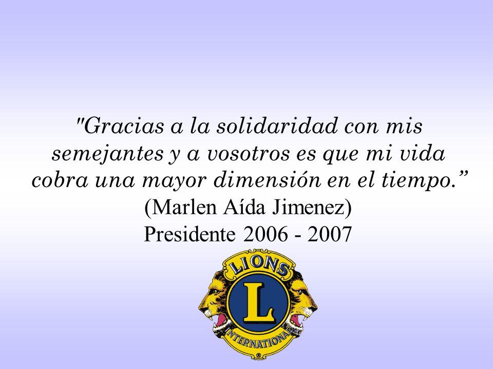 Gracias a la solidaridad con mis semejantes y a vosotros es que mi vida cobra una mayor dimensión en el tiempo. (Marlen Aída Jimenez) Presidente 2006 - 2007