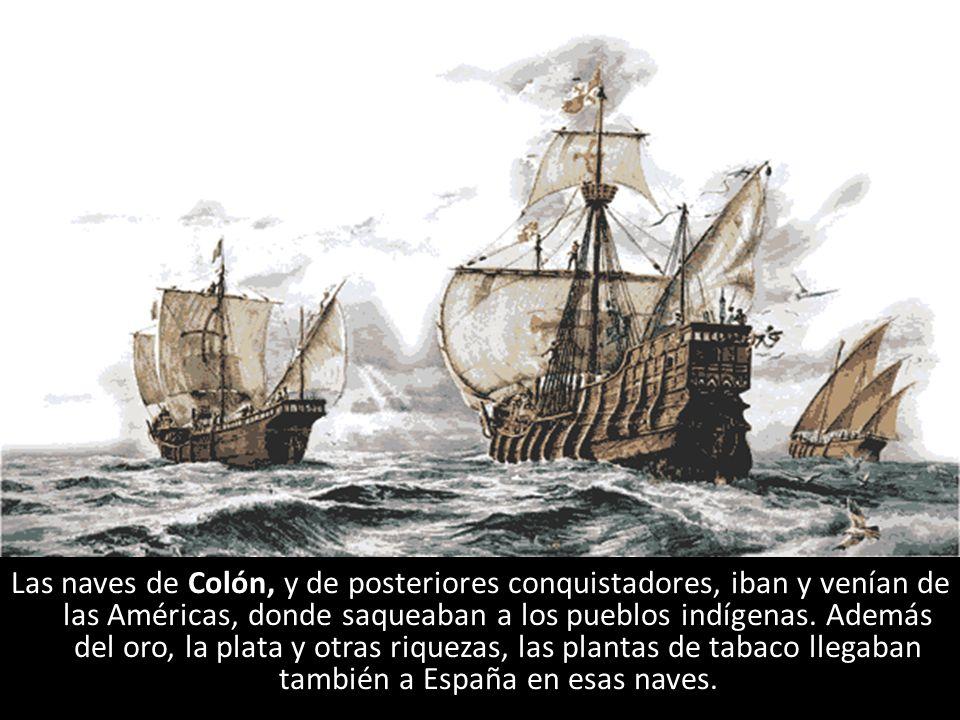 Las naves de Colón, y de posteriores conquistadores, iban y venían de las Américas, donde saqueaban a los pueblos indígenas. Además del oro, la plata y otras riquezas, las plantas de tabaco llegaban también a España en esas naves.