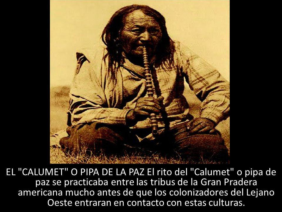 EL CALUMET O PIPA DE LA PAZ El rito del Calumet o pipa de paz se practicaba entre las tribus de la Gran Pradera americana mucho antes de que los colonizadores del Lejano Oeste entraran en contacto con estas culturas.