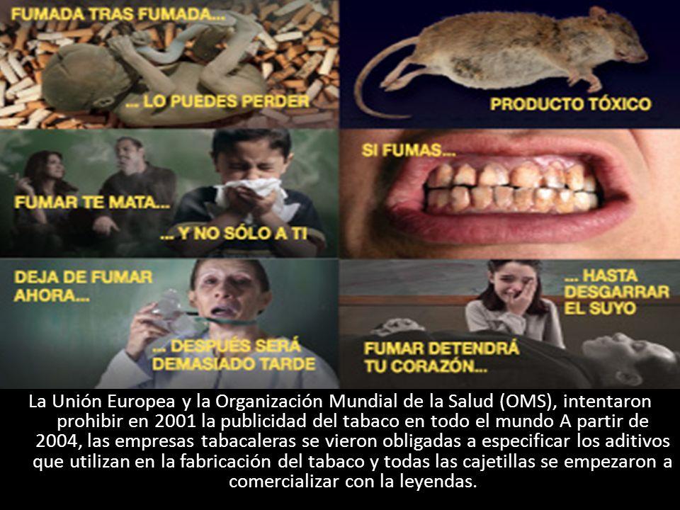 La Unión Europea y la Organización Mundial de la Salud (OMS), intentaron prohibir en 2001 la publicidad del tabaco en todo el mundo A partir de 2004, las empresas tabacaleras se vieron obligadas a especificar los aditivos que utilizan en la fabricación del tabaco y todas las cajetillas se empezaron a comercializar con la leyendas.