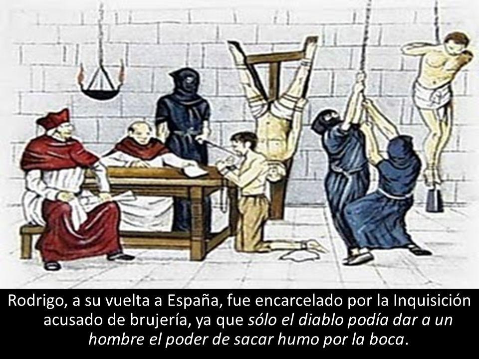 Rodrigo, a su vuelta a España, fue encarcelado por la Inquisición acusado de brujería, ya que sólo el diablo podía dar a un hombre el poder de sacar humo por la boca.