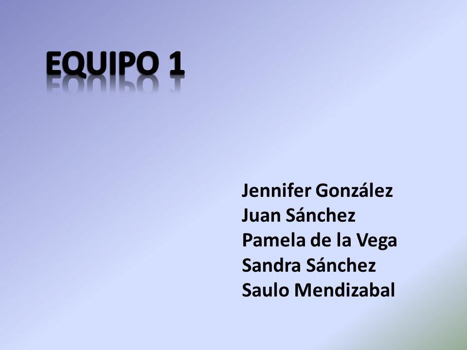 EQUIPO 1 Jennifer González Juan Sánchez Pamela de la Vega