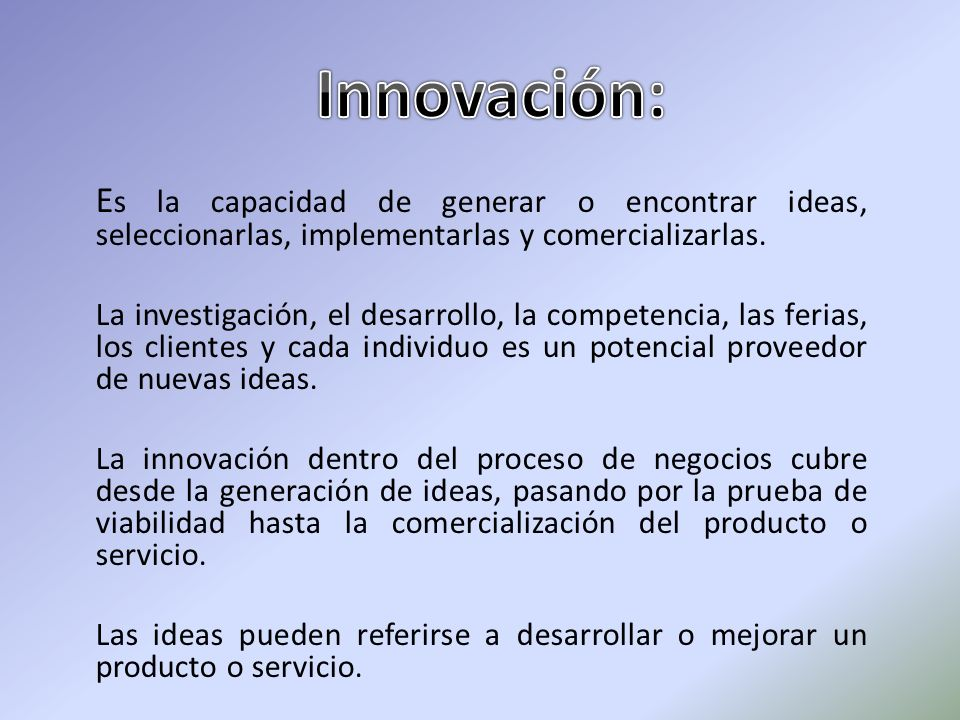 Innovación:Es la capacidad de generar o encontrar ideas, seleccionarlas, implementarlas y comercializarlas.