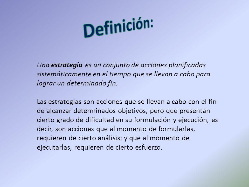 Definición: Una estrategia es un conjunto de acciones planificadas sistemáticamente en el tiempo que se llevan a cabo para lograr un determinado fin.
