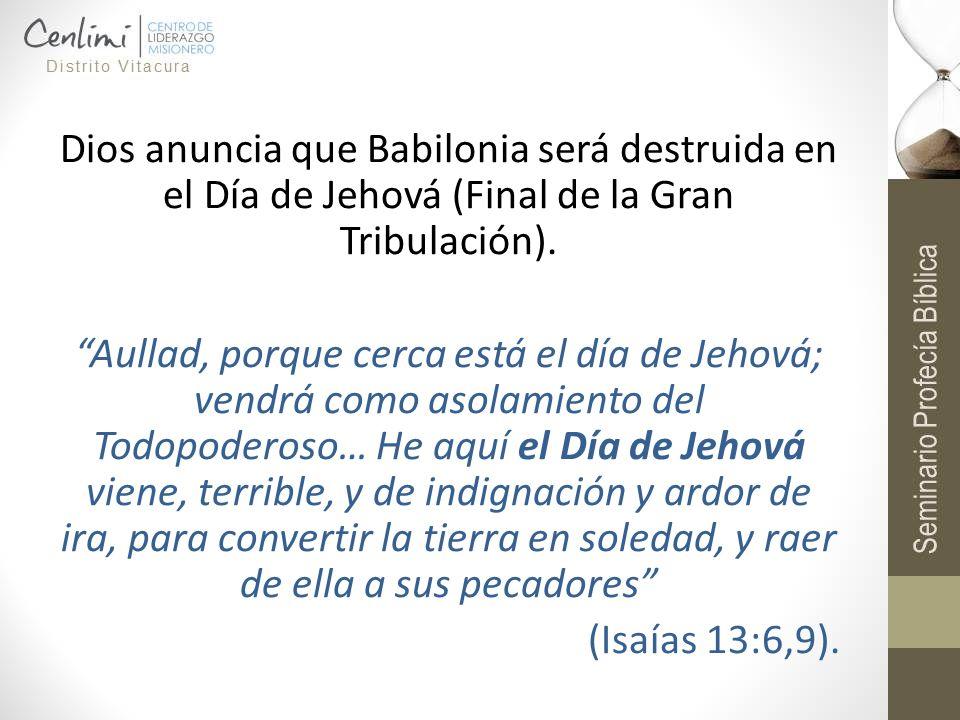 Dios anuncia que Babilonia será destruida en el Día de Jehová (Final de la Gran Tribulación).