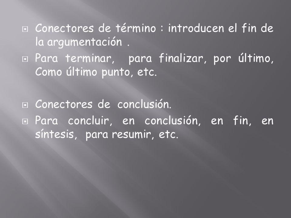 Conectores de término : introducen el fin de la argumentación .